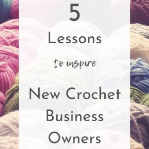 5 Lessons to Inspire new Crochet Business Owners | Ned & Mimi